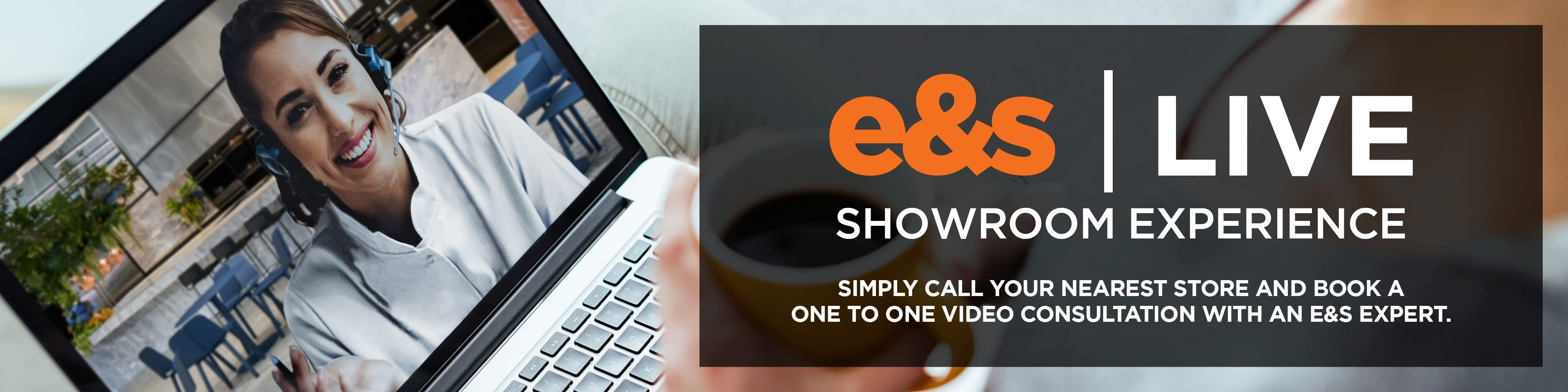 e&s Live Showroom Experience - simply call your nearest store and book a one-to-one video consultation with an e&s expert