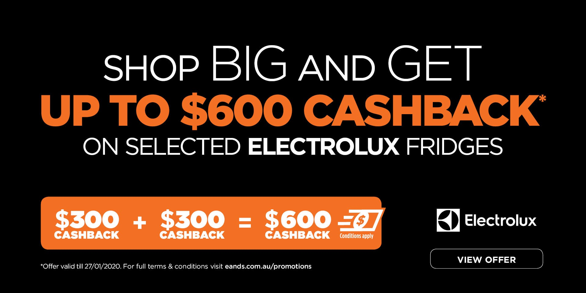 Up to $600 cashback on selected Electrolux refrigeration. Valid 27/01/2020. Terms and conditions apply