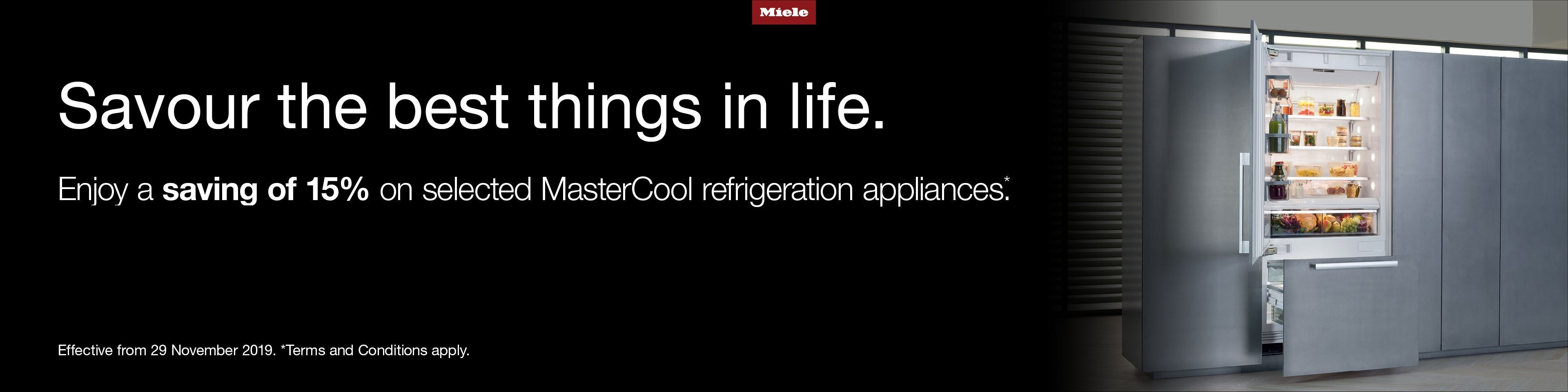 Savour the best things in life. Enjoy a saving of 15% on selected MasterCool refrigeration appliances. Effective from 29 November 2019. Terms and Conditions Apply.